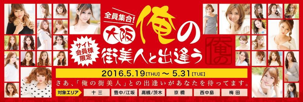 サイト会員様限定 大阪エリア『俺の街美人と出逢う』開催!! 5/19(木)-5/31(火)